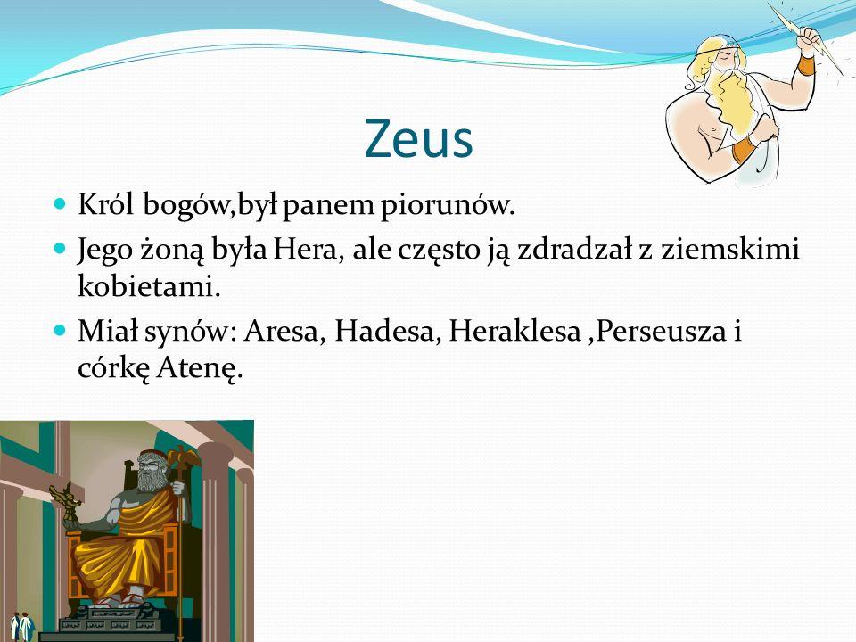 Zeus Król bogów,był panem piorunów. Jego żoną była Hera, ale często ją zdradzał z ziemskimi kobietami. Miał synów: Aresa, Hadesa, Heraklesa,Perseusza