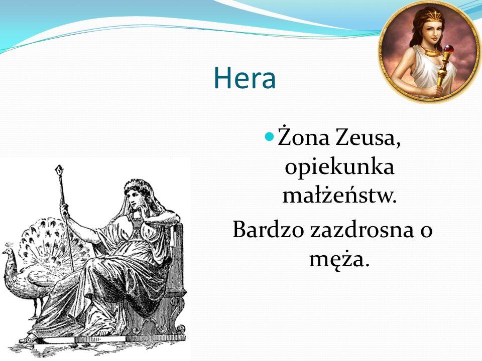Hera Żona Zeusa, opiekunka małżeństw. Bardzo zazdrosna o męża.