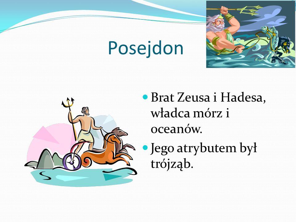 Posejdon Brat Zeusa i Hadesa, władca mórz i oceanów. Jego atrybutem był trójząb.