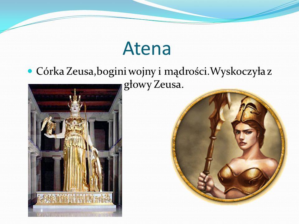 Atena Córka Zeusa,bogini wojny i mądrości.Wyskoczyła z głowy Zeusa.