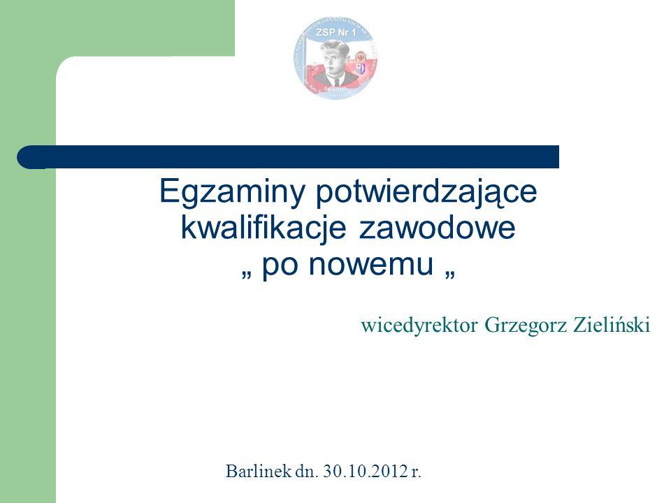 Egzaminy potwierdzające kwalifikacje zawodowe po nowemu wicedyrektor Grzegorz Zieliński Barlinek dn. 30.10.2012 r.