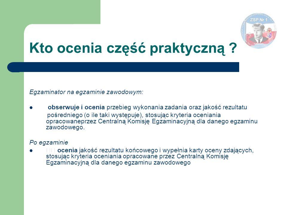 Kto ocenia część praktyczną ? Egzaminator na egzaminie zawodowym: obserwuje i ocenia przebieg wykonania zadania oraz jakość rezultatu pośredniego (o i