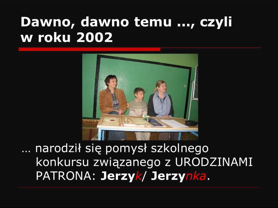 Dawno, dawno temu..., czyli w roku 2002 … narodził się pomysł szkolnego konkursu związanego z URODZINAMI PATRONA: Jerzyk/ Jerzynka.
