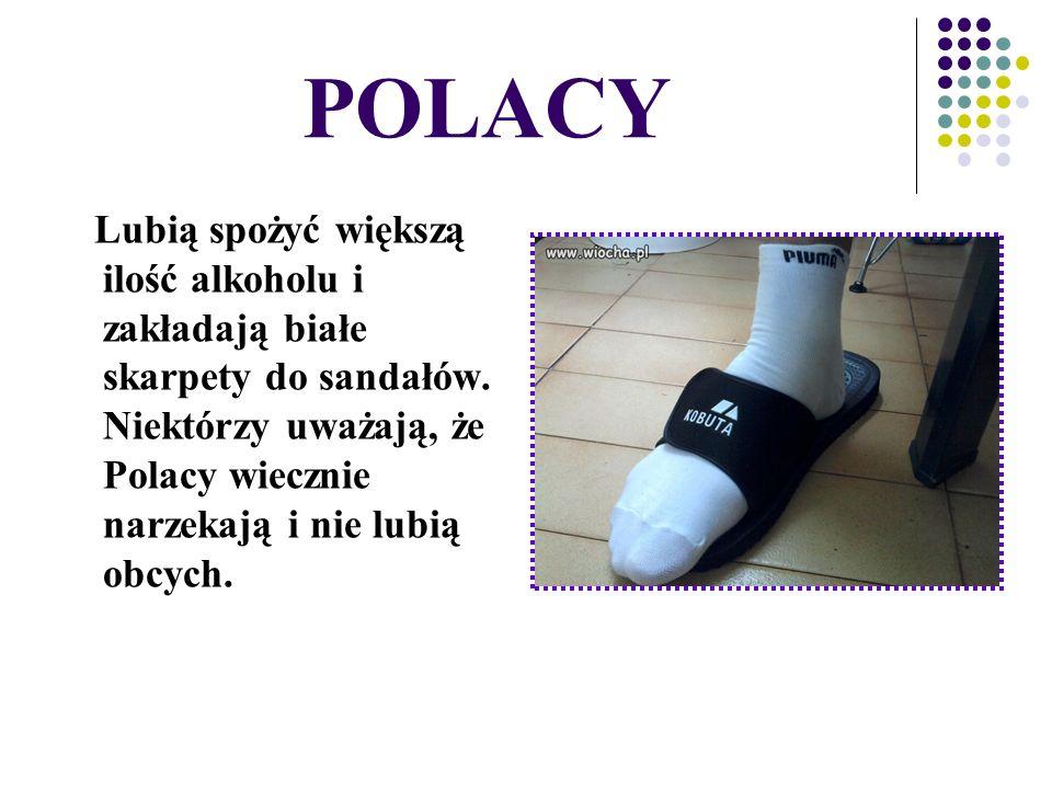 POLACY Lubią spożyć większą ilość alkoholu i zakładają białe skarpety do sandałów. Niektórzy uważają, że Polacy wiecznie narzekają i nie lubią obcych.