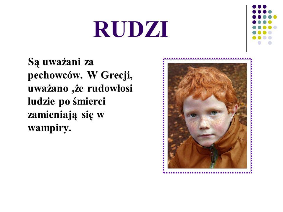 RUDZI Są uważani za pechowców. W Grecji, uważano,że rudowłosi ludzie po śmierci zamieniają się w wampiry.