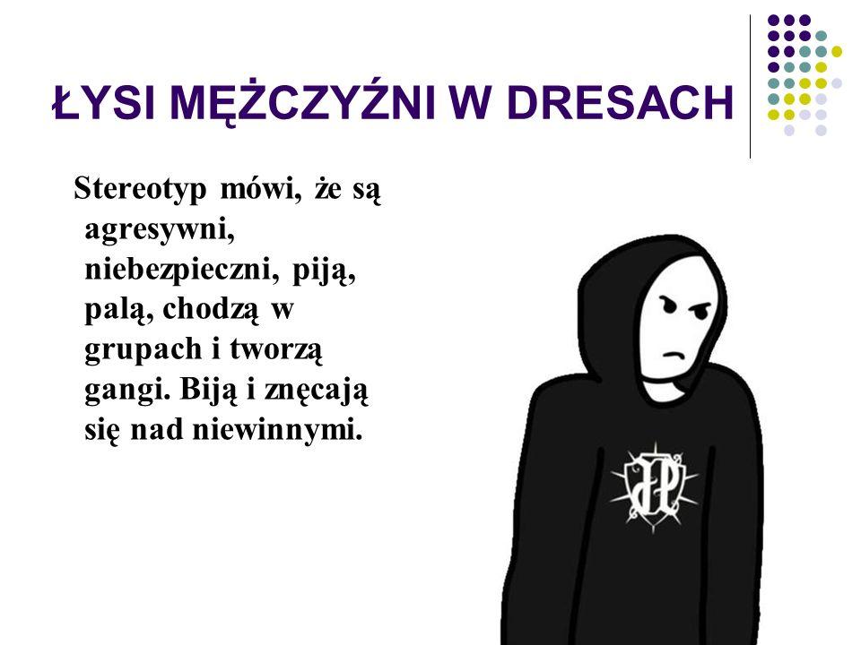 ŁYSI MĘŻCZYŹNI W DRESACH Stereotyp mówi, że są agresywni, niebezpieczni, piją, palą, chodzą w grupach i tworzą gangi. Biją i znęcają się nad niewinnym