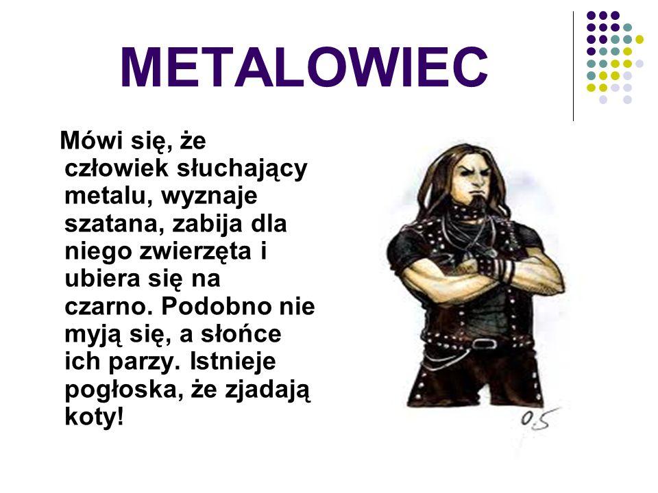 METALOWIEC Mówi się, że człowiek słuchający metalu, wyznaje szatana, zabija dla niego zwierzęta i ubiera się na czarno. Podobno nie myją się, a słońce