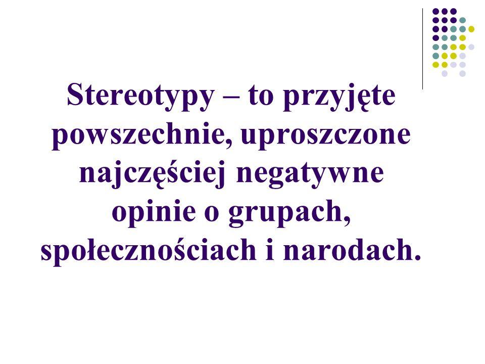 Stereotypy – to przyjęte powszechnie, uproszczone najczęściej negatywne opinie o grupach, społecznościach i narodach.