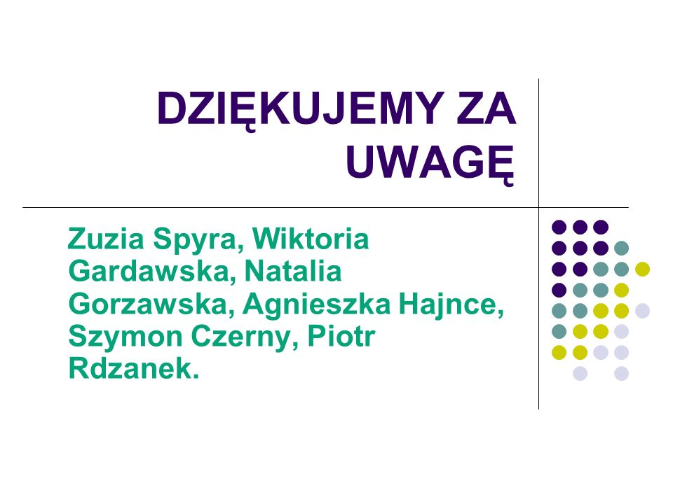 DZIĘKUJEMY ZA UWAGĘ Zuzia Spyra, Wiktoria Gardawska, Natalia Gorzawska, Agnieszka Hajnce, Szymon Czerny, Piotr Rdzanek.