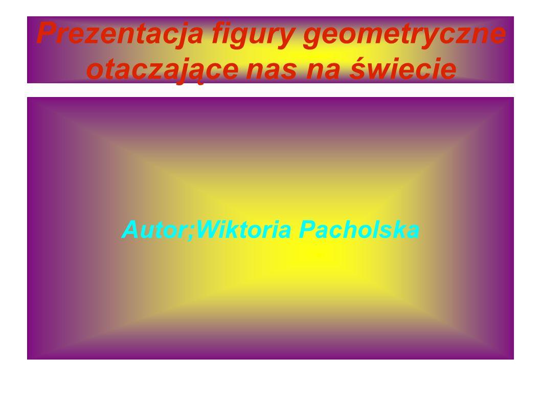 Prezentacja figury geometryczne otaczające nas na świecie Autor;Wiktoria Pacholska