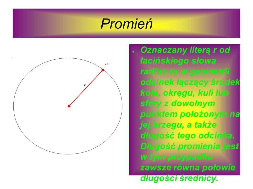 Promień Oznaczany literą r od łacińskiego słowa radius to w geometrii odcinek łączący środek koła, okręgu, kuli lub sfery z dowolnym punktem położonym