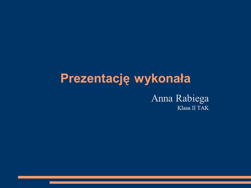 Prezentację wykonała Anna Rabiega Klasa II TAK