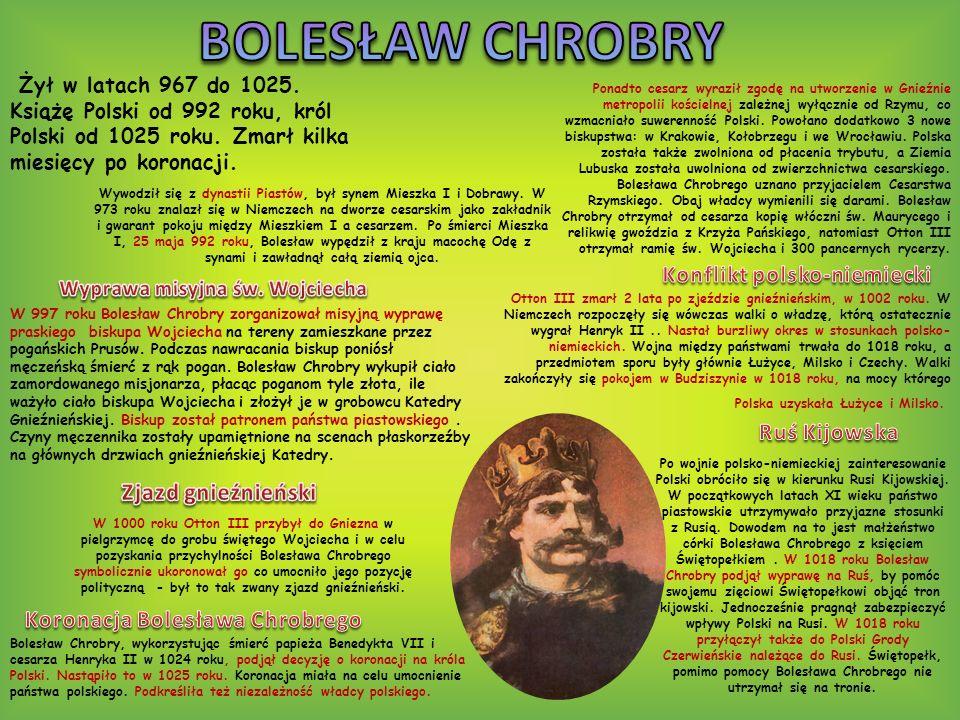Żył w latach 967 do 1025. Książę Polski od 992 roku, król Polski od 1025 roku. Zmarł kilka miesięcy po koronacji. Wywodził się z dynastii Piastów, był