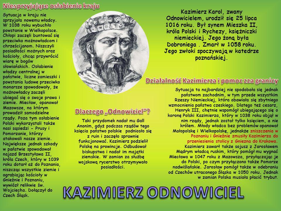Kazimierz Karol, zwany Odnowicielem, urodził się 25 lipca 1016 roku. Był synem Mieszka II, króla Polski i Rychezy, księżniczki niemieckiej. Jego żoną