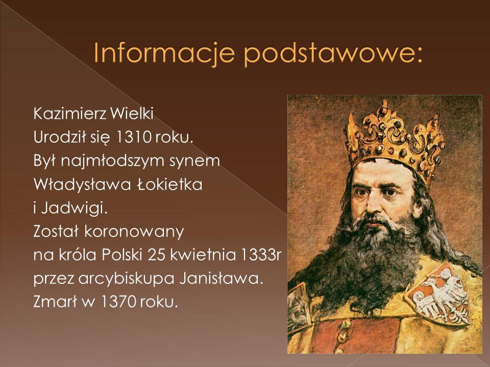 Kazimierz Wielki Urodził się 1310 roku. Był najmłodszym synem Władysława Łokietka i Jadwigi. Został koronowany na króla Polski 25 kwietnia 1333r przez