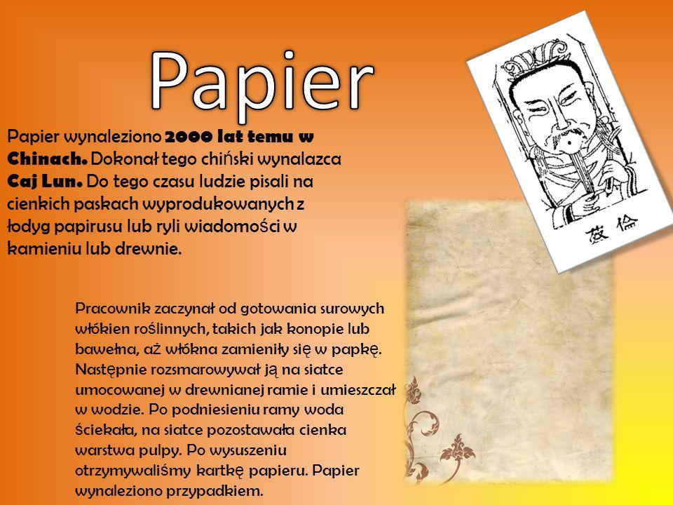 Papier wynaleziono 2000 lat temu w Chinach.Dokonał tego chi ń ski wynalazca Caj Lun.