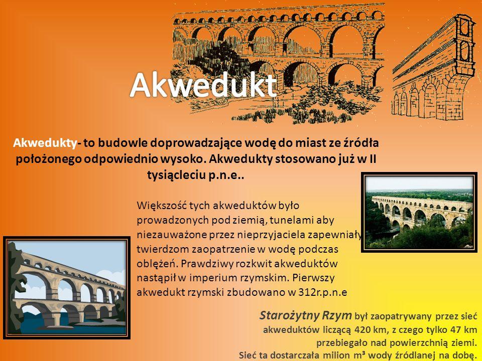 Akwedukty- to budowle doprowadzające wodę do miast ze źródła położonego odpowiednio wysoko.