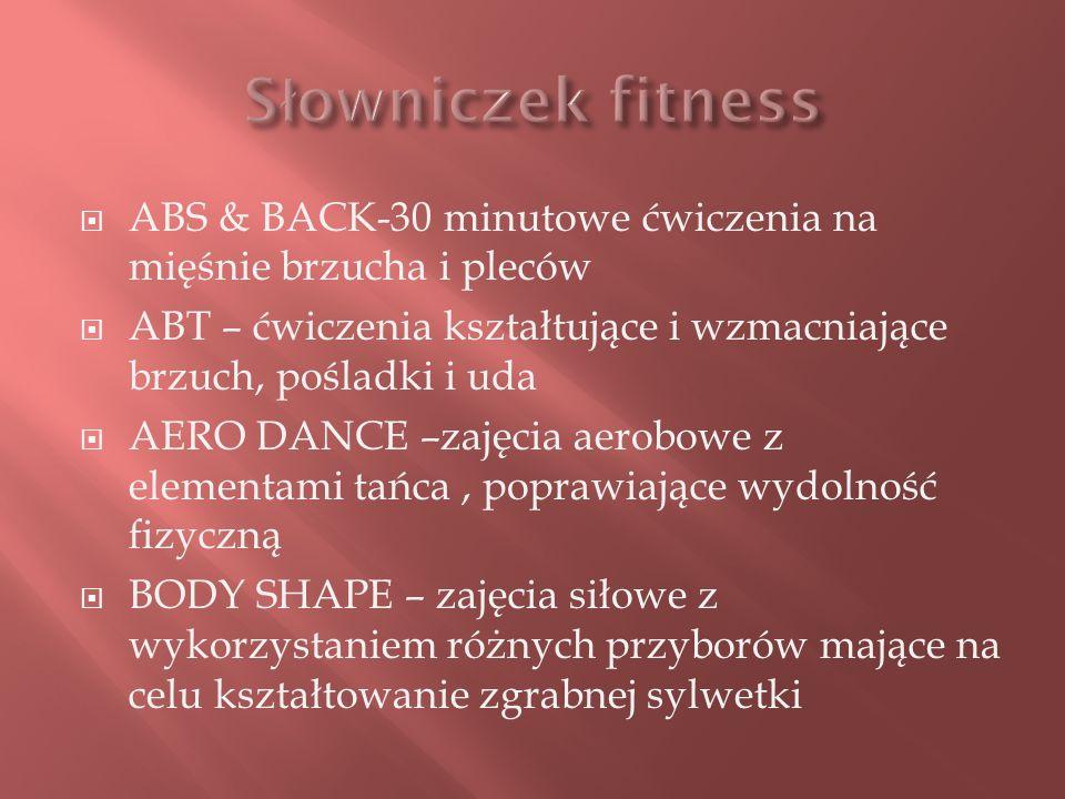ABS & BACK-30 minutowe ćwiczenia na mięśnie brzucha i pleców ABT – ćwiczenia kształtujące i wzmacniające brzuch, pośladki i uda AERO DANCE –zajęcia aerobowe z elementami tańca, poprawiające wydolność fizyczną BODY SHAPE – zajęcia siłowe z wykorzystaniem różnych przyborów mające na celu kształtowanie zgrabnej sylwetki