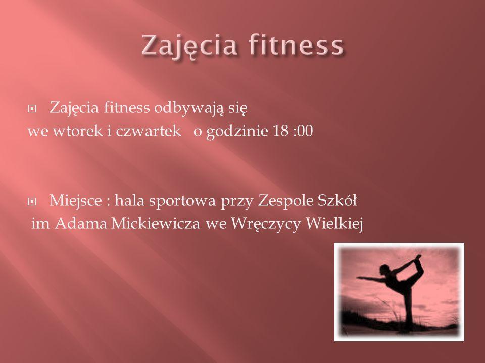 Zajęcia fitness odbywają się we wtorek i czwartek o godzinie 18 :00 Miejsce : hala sportowa przy Zespole Szkół im Adama Mickiewicza we Wręczycy Wielki