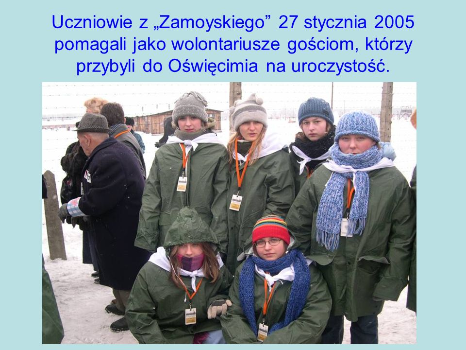 Uczniowie z Zamoyskiego 27 stycznia 2005 pomagali jako wolontariusze gościom, którzy przybyli do Oświęcimia na uroczystość.