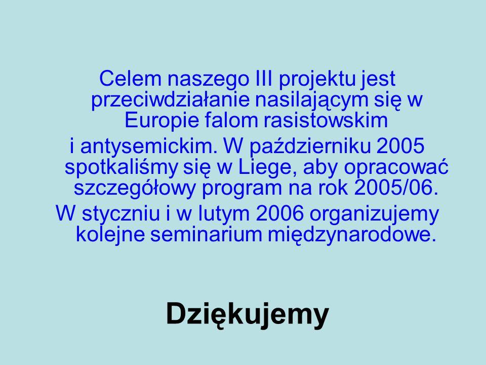 Dziękujemy Celem naszego III projektu jest przeciwdziałanie nasilającym się w Europie falom rasistowskim i antysemickim. W październiku 2005 spotkaliś