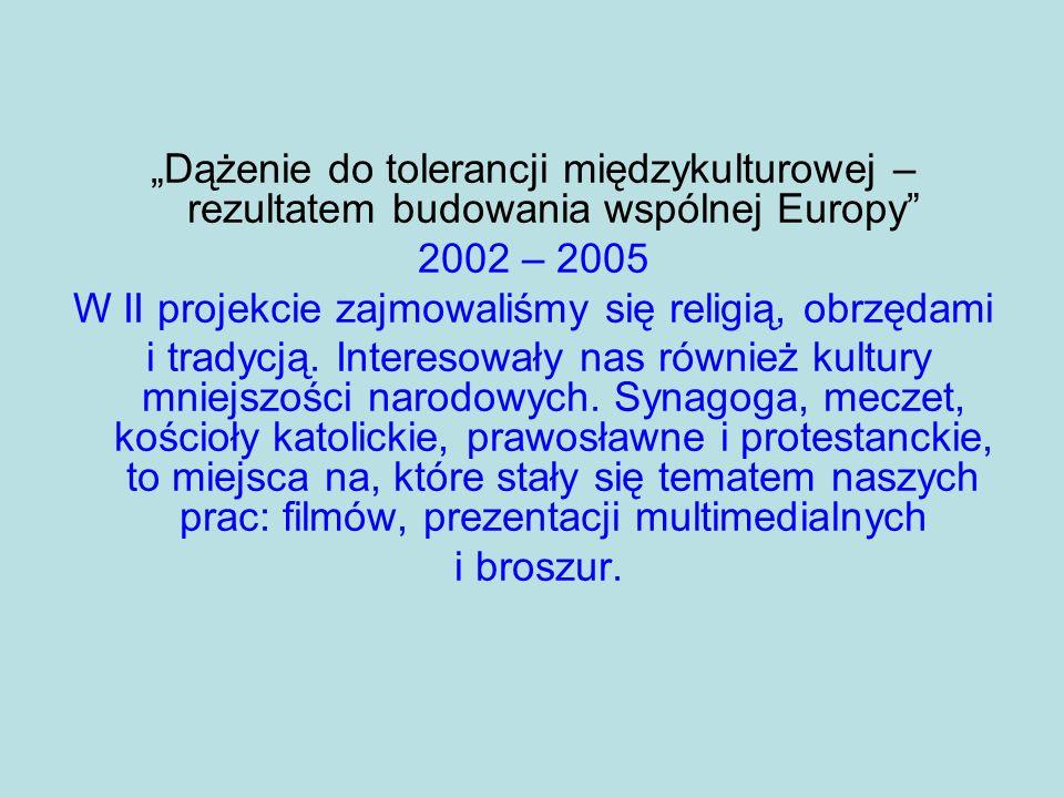Dążenie do tolerancji międzykulturowej – rezultatem budowania wspólnej Europy 2002 – 2005 W II projekcie zajmowaliśmy się religią, obrzędami i tradycj