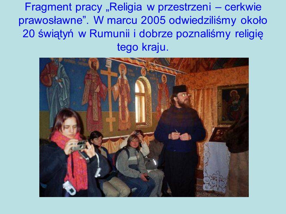 Fragment pracy Religia w przestrzeni – cerkwie prawosławne. W marcu 2005 odwiedziliśmy około 20 świątyń w Rumunii i dobrze poznaliśmy religię tego kra