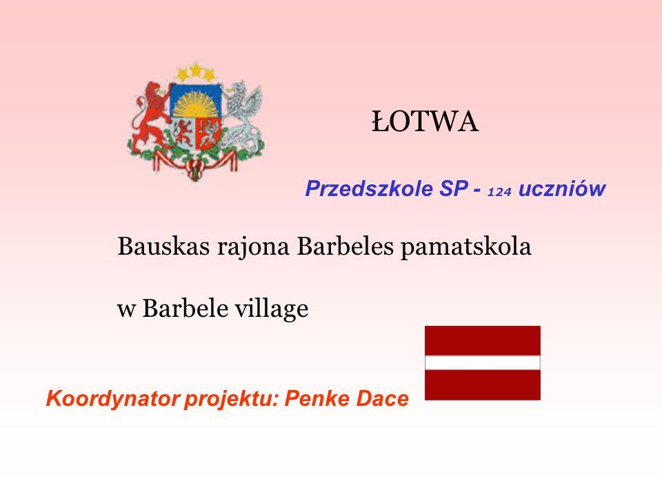 ŁOTWA Bauskas rajona Barbeles pamatskola w Barbele village Koordynator projektu: Penke Dace Przedszkole SP - 124 uczniów