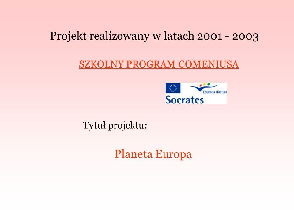 Projekt realizowany w latach 2001 - 2003 SZKOLNY PROGRAM COMENIUSA Tytuł projektu: Planeta Europa
