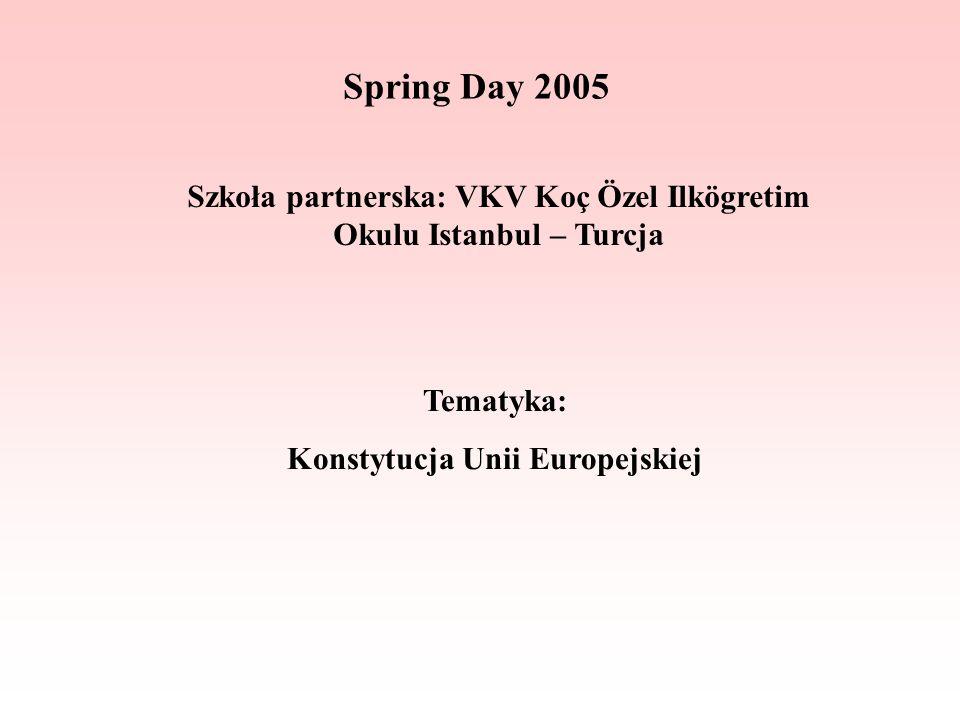 Spring Day 2005 Szkoła partnerska: VKV Koç Özel Ilkögretim Okulu Istanbul – Turcja Tematyka: Konstytucja Unii Europejskiej