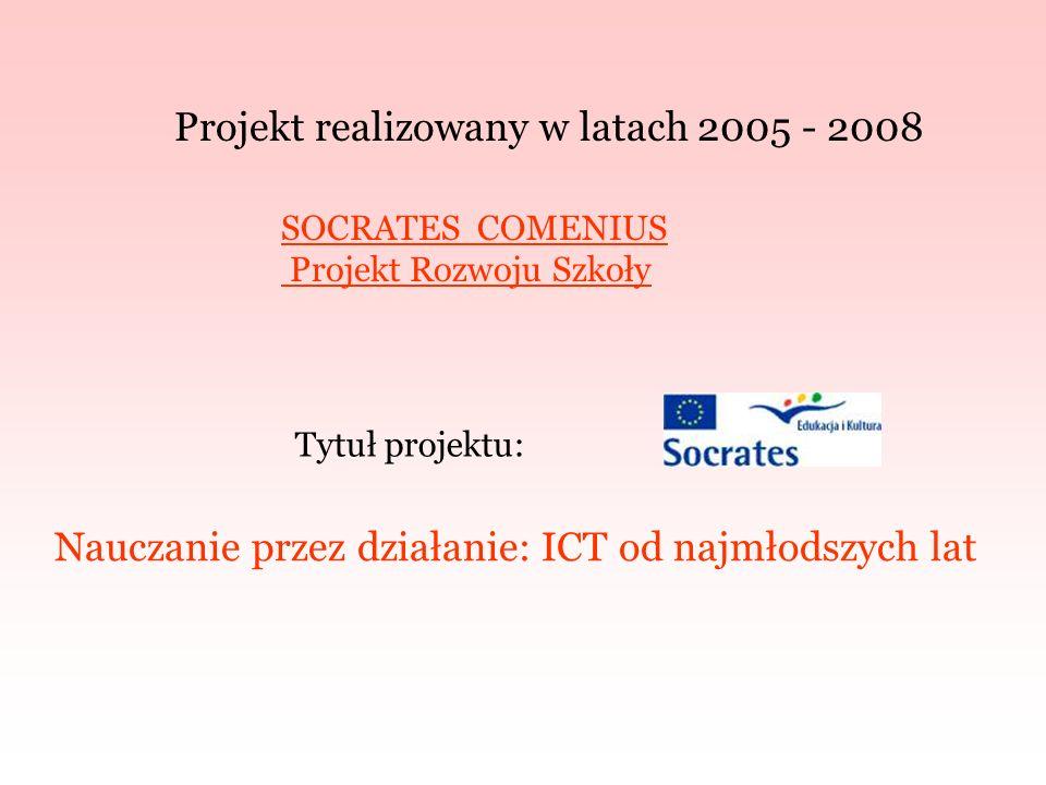 Projekt realizowany w latach 2005 - 2008 Tytuł projektu: Nauczanie przez działanie: ICT od najmłodszych lat SOCRATES COMENIUS Projekt Rozwoju Szkoły