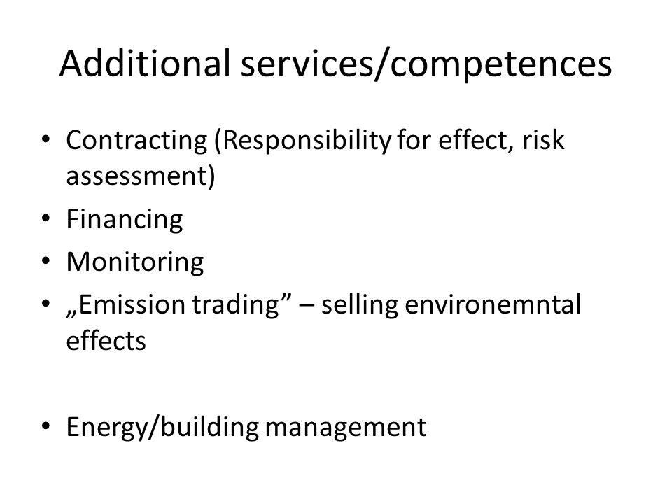 Additional services/competences Contracting (Responsibility for effect, risk assessment) Financing Monitoring Emission trading – selling environemntal effects Energy/building management