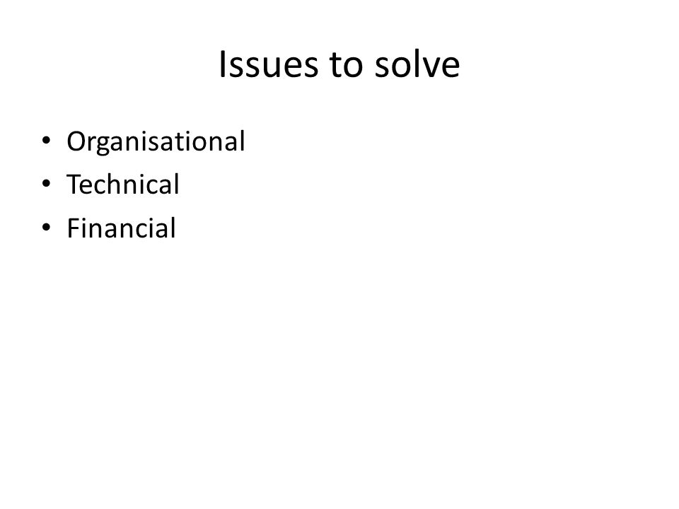 Issues to solve Organisational Technical Financial