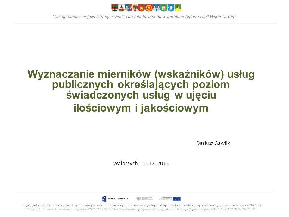 Usługi publiczne jako istotny czynnik rozwoju lokalnego w gminach Aglomeracji Wałbrzyskiej Wyznaczanie mierników (wskaźników) usług publicznych określających poziom świadczonych usług w ujęciu ilościowym i jakościowym Dariusz Gawlik Wałbrzych, 11.12.