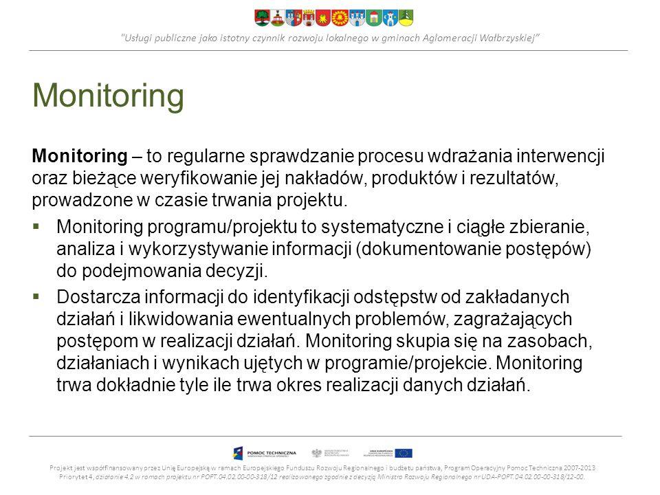 Usługi publiczne jako istotny czynnik rozwoju lokalnego w gminach Aglomeracji Wałbrzyskiej Monitoring Monitoring – to regularne sprawdzanie procesu wdrażania interwencji oraz bieżące weryfikowanie jej nakładów, produktów i rezultatów, prowadzone w czasie trwania projektu.