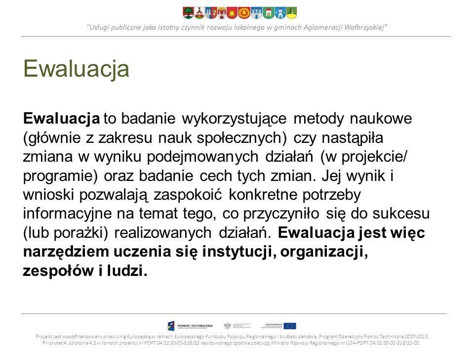 Usługi publiczne jako istotny czynnik rozwoju lokalnego w gminach Aglomeracji Wałbrzyskiej Ewaluacja Ewaluacja to badanie wykorzystujące metody naukowe (głównie z zakresu nauk społecznych) czy nastąpiła zmiana w wyniku podejmowanych działań (w projekcie/ programie) oraz badanie cech tych zmian.