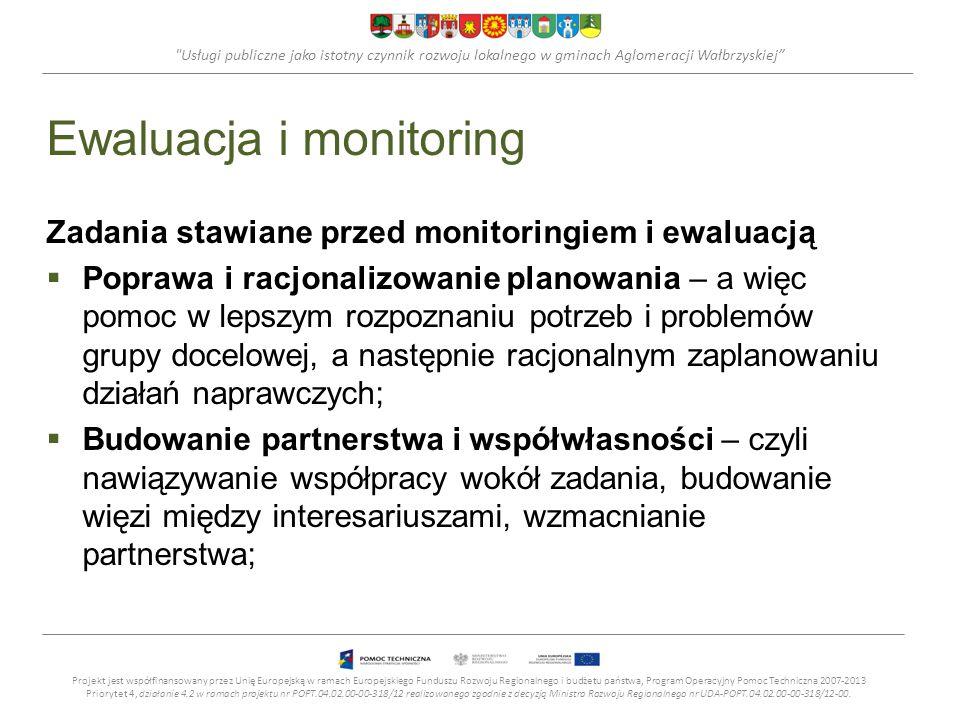 Usługi publiczne jako istotny czynnik rozwoju lokalnego w gminach Aglomeracji Wałbrzyskiej Ewaluacja i monitoring Zadania stawiane przed monitoringiem i ewaluacją Poprawa i racjonalizowanie planowania – a więc pomoc w lepszym rozpoznaniu potrzeb i problemów grupy docelowej, a następnie racjonalnym zaplanowaniu działań naprawczych; Budowanie partnerstwa i współwłasności – czyli nawiązywanie współpracy wokół zadania, budowanie więzi między interesariuszami, wzmacnianie partnerstwa; Projekt jest współfinansowany przez Unię Europejską w ramach Europejskiego Funduszu Rozwoju Regionalnego i budżetu państwa, Program Operacyjny Pomoc Techniczna 2007-2013 Priorytet 4, działanie 4.2 w ramach projektu nr POPT.04.02.00-00-318/12 realizowanego zgodnie z decyzją Ministra Rozwoju Regionalnego nr UDA-POPT.04.02.00-00-318/12-00.