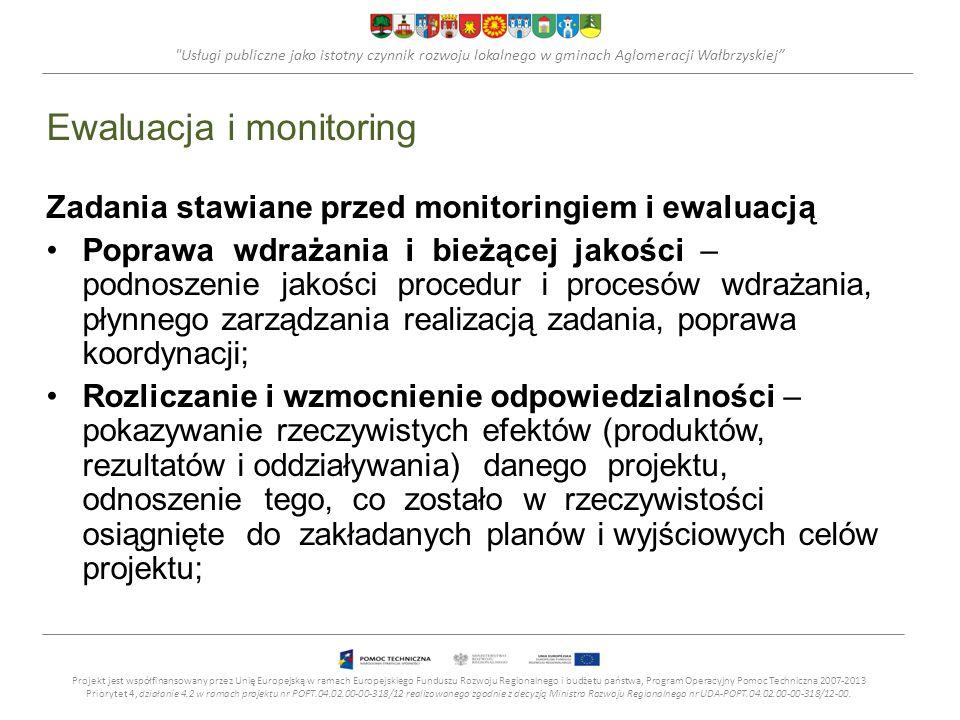 Usługi publiczne jako istotny czynnik rozwoju lokalnego w gminach Aglomeracji Wałbrzyskiej Ewaluacja i monitoring Zadania stawiane przed monitoringiem i ewaluacją Poprawa wdrażania i bieżącej jakości – podnoszenie jakości procedur i procesów wdrażania, płynnego zarządzania realizacją zadania, poprawa koordynacji; Rozliczanie i wzmocnienie odpowiedzialności – pokazywanie rzeczywistych efektów (produktów, rezultatów i oddziaływania) danego projektu, odnoszenie tego, co zostało w rzeczywistości osiągnięte do zakładanych planów i wyjściowych celów projektu; Projekt jest współfinansowany przez Unię Europejską w ramach Europejskiego Funduszu Rozwoju Regionalnego i budżetu państwa, Program Operacyjny Pomoc Techniczna 2007-2013 Priorytet 4, działanie 4.2 w ramach projektu nr POPT.04.02.00-00-318/12 realizowanego zgodnie z decyzją Ministra Rozwoju Regionalnego nr UDA-POPT.04.02.00-00-318/12-00.