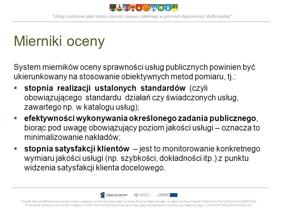 Usługi publiczne jako istotny czynnik rozwoju lokalnego w gminach Aglomeracji Wałbrzyskiej Mierniki oceny Mierniki docelowych osiągnięć urzędu w zakresie świadczonych usług publicznych mogą być formułowane w obszarach związanych z: klientem/petentem urzędu oraz innymi interesariuszami, finansami, procesami wewnętrznymi, rozwojem.