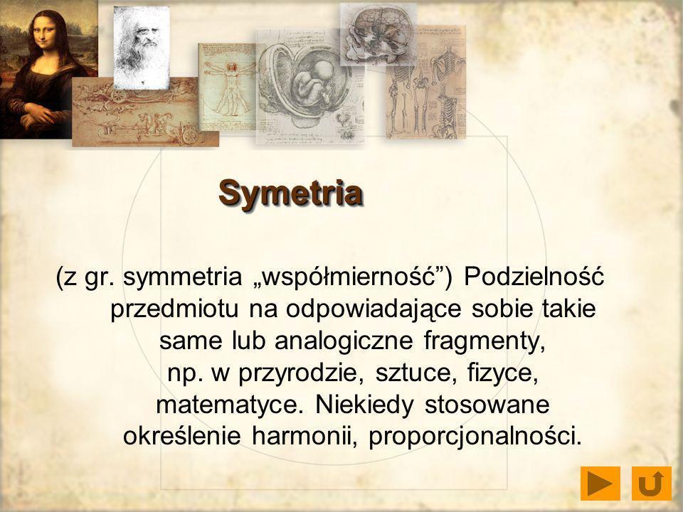 Symetria (z gr. symmetria współmierność) Podzielność przedmiotu na odpowiadające sobie takie same lub analogiczne fragmenty, np. w przyrodzie, sztuce,