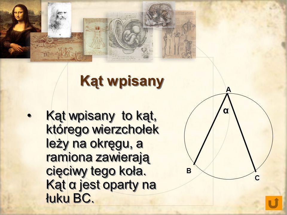 Kąt wpisany to kąt, którego wierzchołek leży na okręgu, a ramiona zawierają cięciwy tego koła. Kąt α jest oparty na łuku BC. A B C α