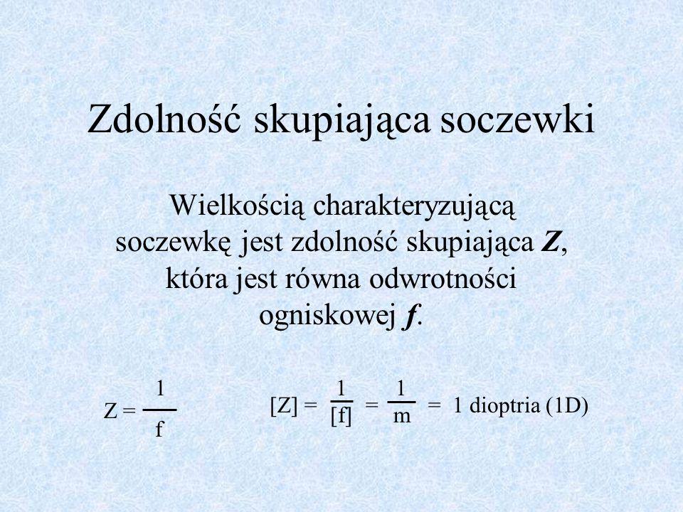Zdolność skupiająca soczewki Wielkością charakteryzującą soczewkę jest zdolność skupiająca Z, która jest równa odwrotności ogniskowej f. 1f1f Z = 1 [f