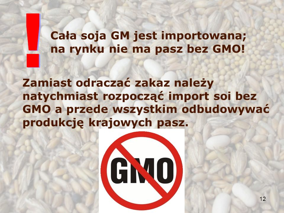 12 Zamiast odraczać zakaz należy natychmiast rozpocząć import soi bez GMO a przede wszystkim odbudowywać produkcję krajowych pasz. Cała soja GM jest i