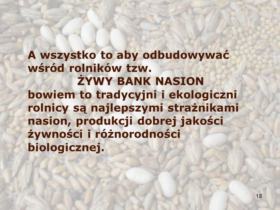 18 A wszystko to aby odbudowywać wśród rolników tzw. ŻYWY BANK NASION bowiem to tradycyjni i ekologiczni rolnicy są najlepszymi strażnikami nasion, pr