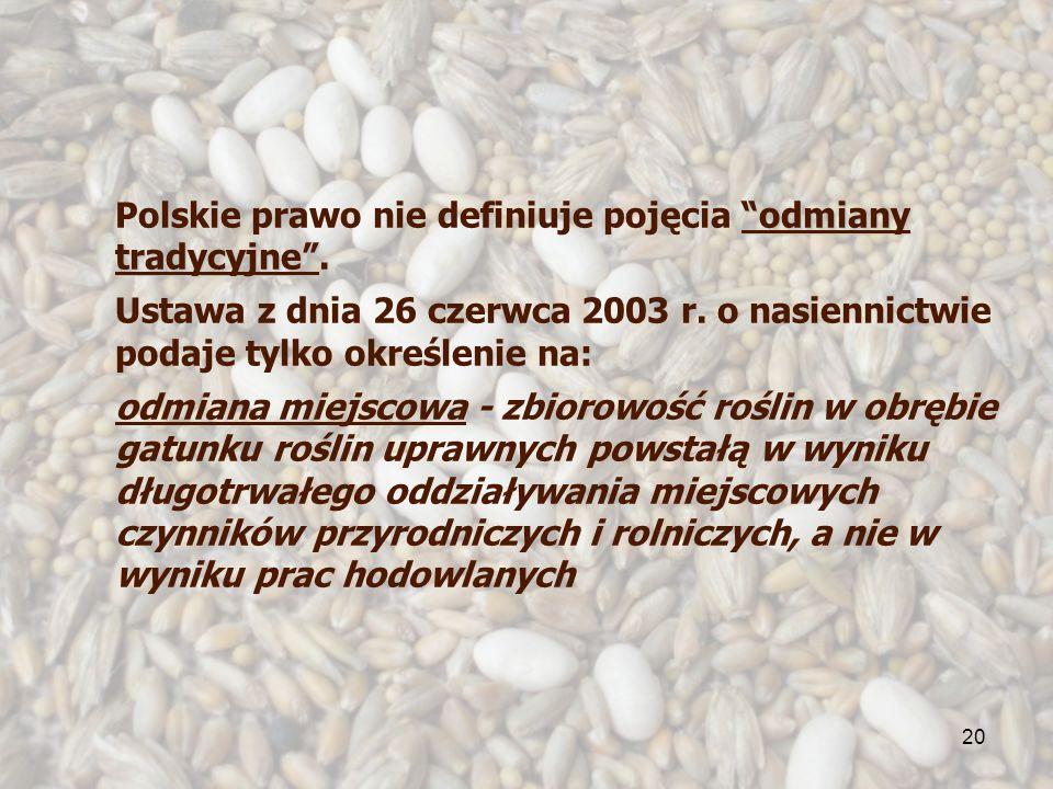 20 odmiany tradycyjne Polskie prawo nie definiuje pojęcia odmiany tradycyjne. Ustawa z dnia 26 czerwca 2003 r. o nasiennictwie podaje tylko określenie
