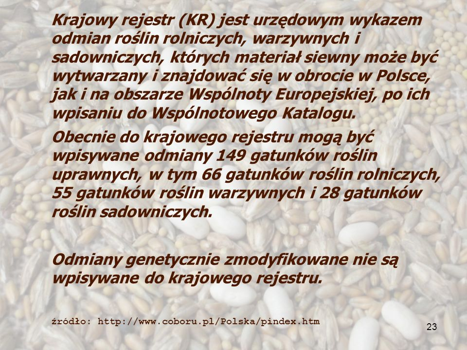 23 Krajowy rejestr (KR) jest urzędowym wykazem odmian roślin rolniczych, warzywnych i sadowniczych, których materiał siewny może być wytwarzany i znajdować się w obrocie w Polsce, jak i na obszarze Wspólnoty Europejskiej, po ich wpisaniu do Wspólnotowego Katalogu.