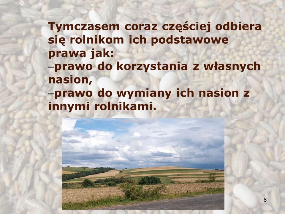 6 Tymczasem coraz częściej odbiera się rolnikom ich podstawowe prawa jak: – prawo do korzystania z własnych nasion, – prawo do wymiany ich nasion z innymi rolnikami.