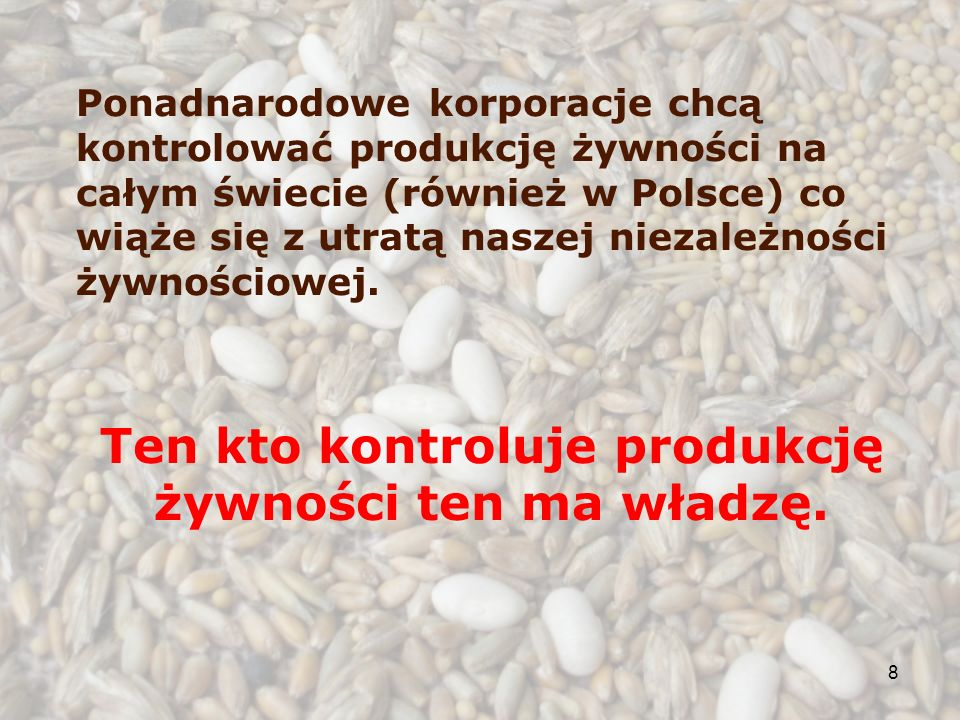 8 Ponadnarodowe korporacje chcą kontrolować produkcję żywności na całym świecie (również w Polsce) co wiąże się z utratą naszej niezależności żywnościowej.