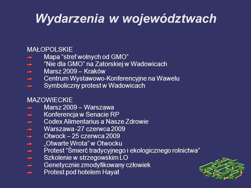 Wydarzenia w województwach MAŁOPOLSKIE Mapa stref wolnych od GMO Nie dla GMO na Zatorskiej w Wadowicach Marsz 2009 – Kraków Centrum Wystawowo-Konferencyjne na Wawelu Symboliczny protest w Wadowicach MAZOWIECKIE Marsz 2009 – Warszawa Konferencja w Senacie RP Codex Alimentarius a Nasze Zdrowie Warszawa -27 czerwca 2009 Otwock – 25 czerwca 2009 Otwarte Wrota w Otwocku Protest Śmierć tradycyjnego i ekologicznego rolnictwa Szkolenie w strzegowskim LO Genetycznie zmodyfikowany człowiek Protest pod hotelem Hayat