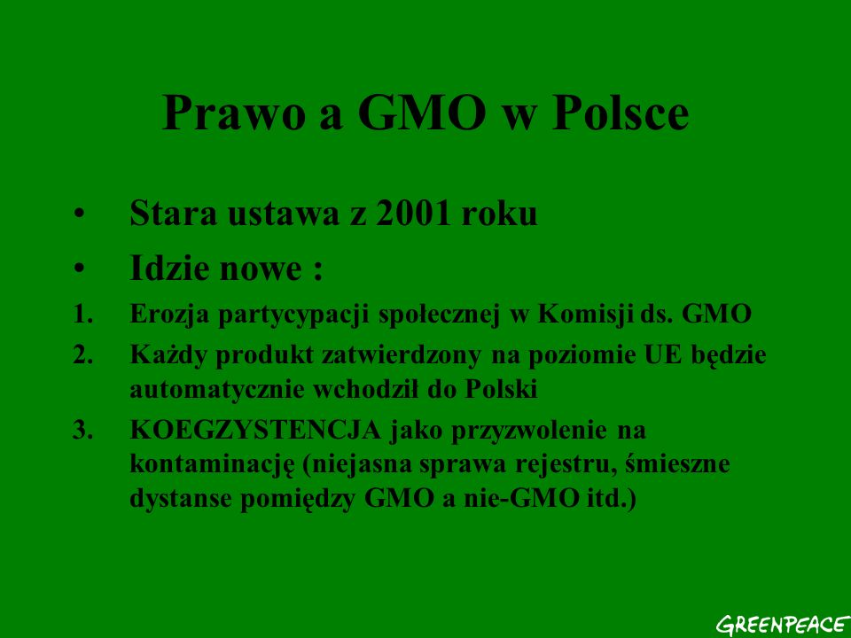 Prawo a GMO w Polsce Stara ustawa z 2001 roku Idzie nowe : 1.Erozja partycypacji społecznej w Komisji ds. GMO 2.Każdy produkt zatwierdzony na poziomie